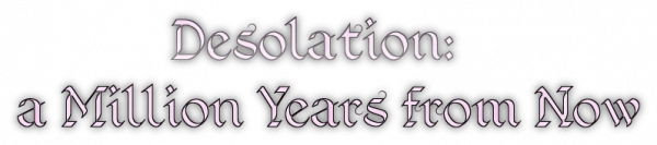 Desolation: a Million Years from Now
